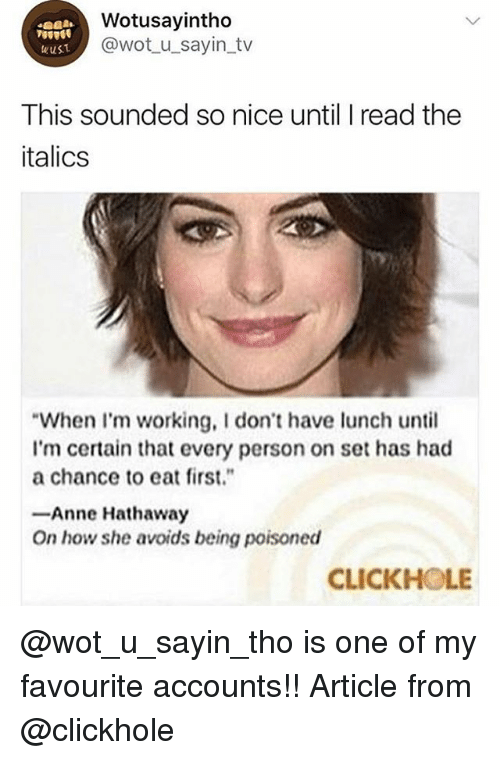 "Memes, Anne Hathaway, and Nice: Wotusayintho  @wot u_sayin_tv  eust  This sounded so nice until I read the  italics  When I'm working, I don't have ch until  I'm certain that every person on set has had  a chance to eat first.""  -Anne Hathaway  On how she avoids being poisoned  CLICKHOLE @wot_u_sayin_tho is one of my favourite accounts!! Article from @clickhole"
