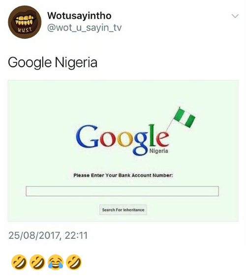 Google, Bank, and Nigeria: Wotusayintho  @wot_u_sayin_tv  Google Nigeria  Google  Nigeria  Please Enter Your Bank Account Number:  Search For Inheritance  25/08/2017, 22:11 🤣🤣😂🤣