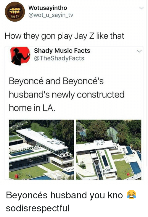 Beyonce, Facts, and Jay: Wotusayintho  @wot_u_sayin_tv  How they gon play Jay Z like that  Shady Music Facts  @TheShadyFacts  Beyoncé and Beyoncé's  husband's newly constructed  home in LA. Beyoncés husband you kno 😂 sodisrespectful