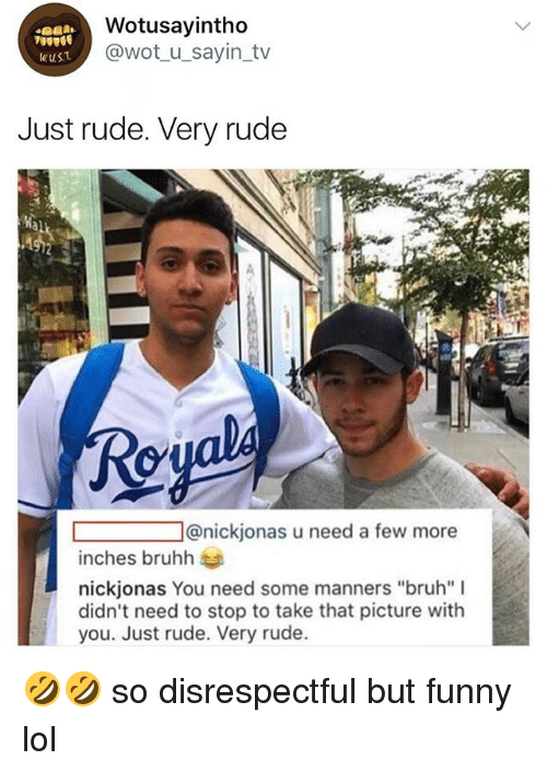 """Bruh, Funny, and Lol: Wotusayintho  @wot_u_sayin_tv  wuS  Just rude. Very rude  al  Reyal  @nickjonas u need a few more  inches bruhh  nickjonas You need some manners """"bruh"""" I  didn't need to stop to take that picture with  you. Just rude. Very rude. 🤣🤣 so disrespectful but funny lol"""