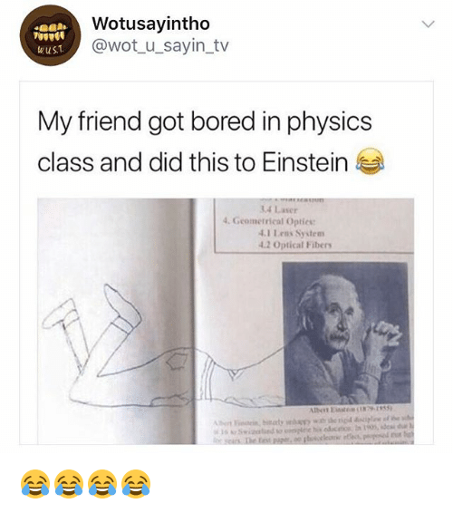 Bored, Einstein, and Girl Memes: Wotusayintho  @wot u_sayin_tv  wuS.T  My friend got bored in physics  class and did this to Einstein  14 Laser  4. Geometrical Optics:  .1 Lens System  4.2 Optical Fibers  rut 😂😂😂😂