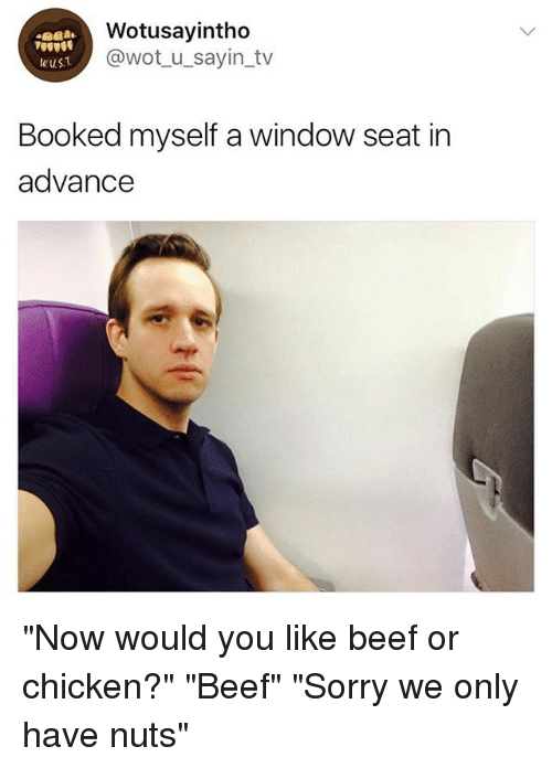 "Beef, Sorry, and Chicken: Wotusayintho  @wot u_sayin_tv  wus1  Booked myself a window seat in  advance ""Now would you like beef or chicken?"" ""Beef"" ""Sorry we only have nuts"""