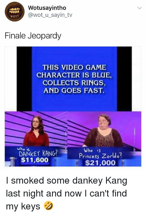 Jeopardy, Blue, and Game: Wotusayintho  @wot u_sayin_tv  wusT  Finale Jeopardy  THIS VIDEO GAME  CHARACTER IS BLUE,  COLLECTS RINGS  AND GOES FAST.  who is  DANKEY KANG?  $11,600  Who is  Princess Zorldo  $21,000 I smoked some dankey Kang last night and now I can't find my keys 🤣