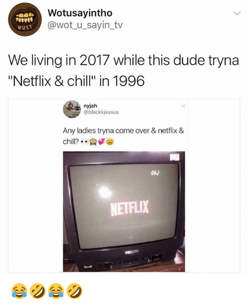 "Chill, Come Over, and Dude: Wotusayintho  @wot_u_sayin_tv  wusT  We living in 2017 while this dude tryna  ""Netflix & chill"" in 1996  nyjah  @blackkjessus  Any ladies tryna come over & netflix &  chill?: .  AV  NETFLIX 😂🤣😂🤣"
