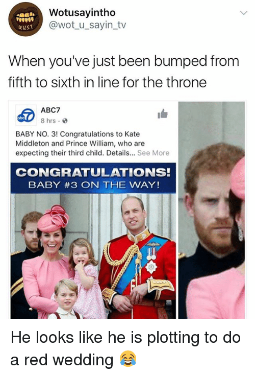 Prince, Red Wedding, and Abc7: Wotusayintho  @wot_u_sayin_tv  wuST  When you've just been bumped from  fifth to sixth in line for the throne  ABC7  8 hrs.  obc  BABY NO. 3! Congratulations to Kate  Middleton and Prince William, who are  expecting their third child. Details... See More  CONGRATULATIONS!  BABY #3 ON THE WAY! He looks like he is plotting to do a red wedding 😂
