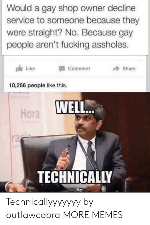 Dank, Fucking, and Memes: Would a gay shop owner decline  service to someone because they  were straight? No. Because gay  people aren't fucking assholes.  Like  Share  Comment  10,266 people like this.  WELL.  Hora  ra  TECHNICALLY Technicallyyyyyyy by outlawcobra MORE MEMES