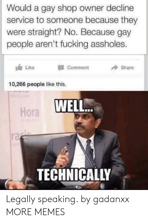 Dank, Fucking, and Memes: Would a gay shop owner decline  service to someone because they  were straight? No. Because gay  people aren't fucking assholes.  Like  Comment  Share  10,266 people like this.  WELL.  Hora  ra  TECHNICALLY Legally speaking. by gadanxx MORE MEMES