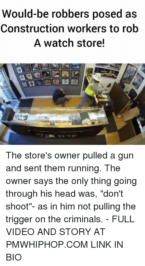 "Head, Memes, and Link: Would-be robbers posed as  Construction workers to rob  A watch store! The store's owner pulled a gun and sent them running. The owner says the only thing going through his head was, ""don't shoot""- as in him not pulling the trigger on the criminals. - FULL VIDEO AND STORY AT PMWHIPHOP.COM LINK IN BIO"