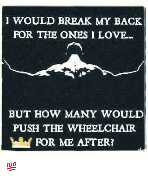 Memes, 🤖, and Push: WOULD BREAK MY BACK  FOR THE ONES I LOVE...  BUT HOW MANY WOULD  PUSH THE WHEELCHAIR  FOR ME AFTER? 💯
