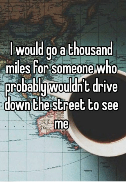 Driving, Memes, And Streets: Would Go A Thousand Miles For Someone Who  Probably Wouldnt Drive Down The Street To See Me