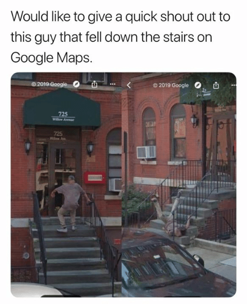 Google, Google Maps, and Maps: Would like to give a quick shout out to  this guy that fell down the stairs on  Google Maps.  O 2019 Google  72  725