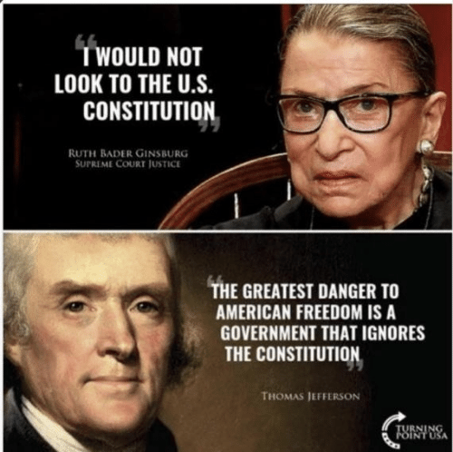 Memes, Supreme, and Thomas Jefferson: WOULD NOT  LOOK TO THE U.S.  CONSTITUTION  RUTH BADER GINSBURG  SUPREME COURT JUSTICE  THE GREATEST DANGER TO  AMERICAN FREEDOM IS A  GOVERNMENT THAT IGNORES  THE CONSTITUTION  THOMAS JEFFERSON