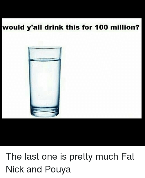Memes, 🤖, and Y All: would y all drink this for 100 million? The last one is pretty much Fat Nick and Pouya