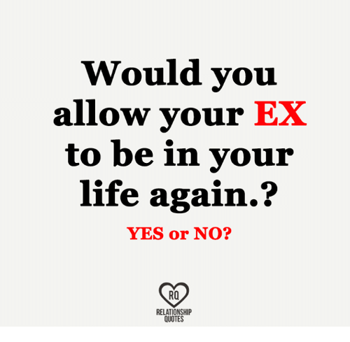 Would You Allow Your Ex To Be In Your Life Again Yes Or No Ra