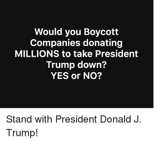 Trump, Yes, and President: Would you Boycott  Companies donating  MILLIONS to take President  Trump down?  YES or NO? Stand with President Donald J. Trump!