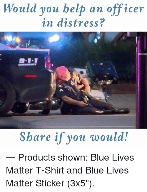 """9/11, Blue, and Help: Would you help an officer  in distress?  9-11  Share if you would!  — Products shown: Blue Lives Matter T-Shirt and Blue Lives Matter Sticker (3x5"""")."""
