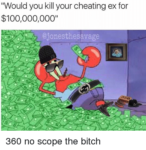 """Memes, 🤖, and Scope: """"Would you kill your cheating ex for  $100,000,000""""  ejonesthesavage 360 no scope the bitch"""