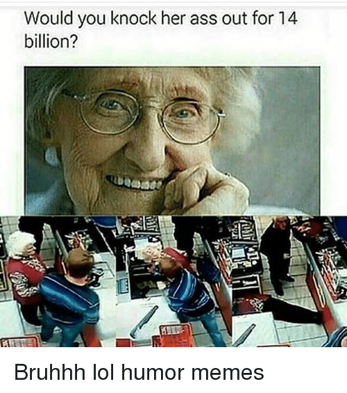 Ass, Lol, and Memes: Would you knock her ass out for 14  billion? Bruhhh lol humor memes