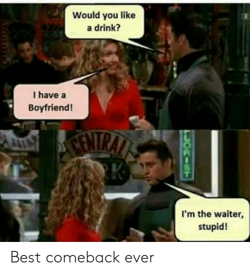 Best, Boyfriend, and You: Would you like  a drink?  I have a  Boyfriend!  I'm the waiter,  stupid! Best comeback ever