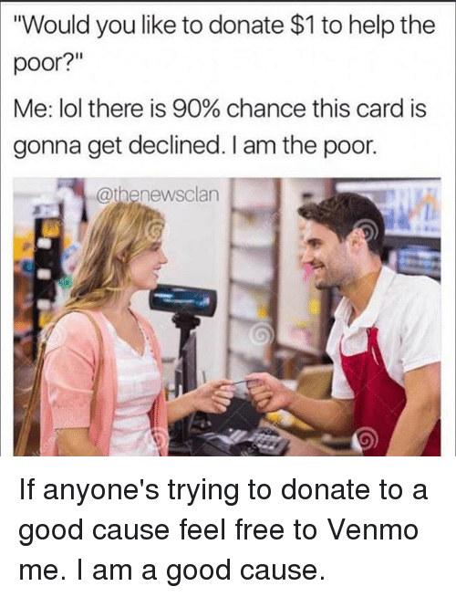 """Funny, Lol, and Free: """"Would you like to donate $1 to help the  poor?""""  Me: lol there is 90% chance this card is  gonna get declined. I am the poor.  @thenewsclan If anyone's trying to donate to a good cause feel free to Venmo me. I am a good cause."""