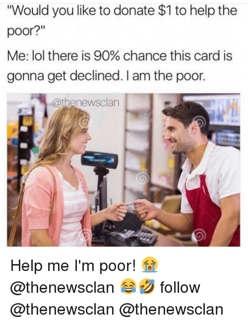 "Lol, Memes, and Help: ""Would you like to donate $1 to help the  poor?  Me: lol there is 90% chance this card is  gonna get declined. I am the poor.  @thenewsclan Help me I'm poor! 😭 @thenewsclan 😂🤣 follow @thenewsclan @thenewsclan"