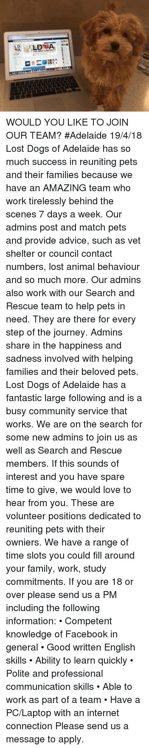 Advice, Community, and Dogs: WOULD YOU LIKE TO JOIN OUR TEAM? #Adelaide 19/4/18  Lost Dogs of Adelaide has so much success in reuniting pets and their families because we have an AMAZING team who work tirelessly behind the scenes 7 days a week. Our admins post and match pets and provide advice, such as vet shelter or council contact numbers, lost animal behaviour and so much more. Our admins also work with our Search and Rescue team to help pets in need. They are there for every step of the journey. Admins share in the happiness and sadness involved with helping families and their beloved pets.  Lost Dogs of Adelaide has a fantastic large following and is a busy community service that works. We are on the search for some new admins to join us as well as Search and Rescue members. If this sounds of interest and you have spare time to give, we would love to hear from you. These are volunteer positions dedicated to reuniting pets with their owniers. We have a range of time slots you could fill around your family, work, study commitments.    If you are 18 or over please send us a PM including the following information: • Competent knowledge of Facebook in general • Good written English skills • Ability to learn quickly • Polite and professional communication skills • Able to work as part of a team • Have a PC/Laptop with an internet connection  Please send us a message to apply.