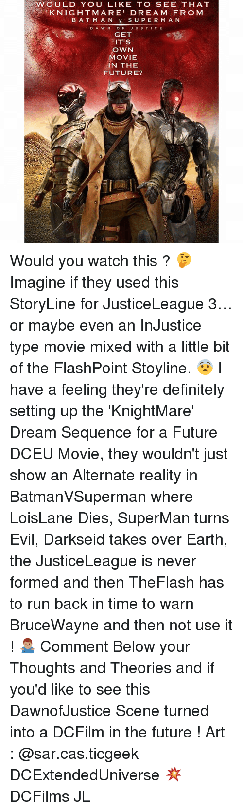 Batman, Definitely, and Future: WOULD YOU LIKE TO SEE THAT  KNIGHTMARE' DREAM FRO M  BATMAN  SUPERMAN  DAWN OF JUSTICE  GET  IT'S  OWN  MOVIE  IN THE  FUTURE? Would you watch this ? 🤔 Imagine if they used this StoryLine for JusticeLeague 3…or maybe even an InJustice type movie mixed with a little bit of the FlashPoint Stoyline. 😨 I have a feeling they're definitely setting up the 'KnightMare' Dream Sequence for a Future DCEU Movie, they wouldn't just show an Alternate reality in BatmanVSuperman where LoisLane Dies, SuperMan turns Evil, Darkseid takes over Earth, the JusticeLeague is never formed and then TheFlash has to run back in time to warn BruceWayne and then not use it ! 🤷🏽‍♂️ Comment Below your Thoughts and Theories and if you'd like to see this DawnofJustice Scene turned into a DCFilm in the future ! Art : @sar.cas.ticgeek DCExtendedUniverse 💥 DCFilms JL