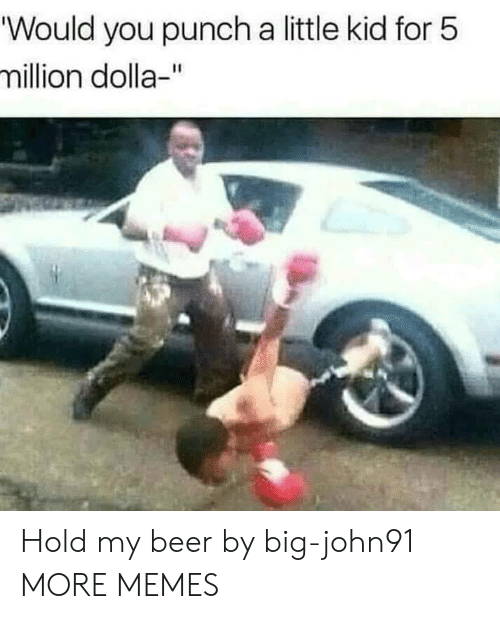 "Beer, Dank, and Memes: ""Would you punch a little kid for 5  million dolla-"" Hold my beer by big-john91 MORE MEMES"