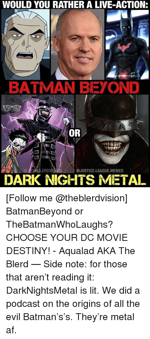 Af, Batman, and Destiny: WOULD YOU RATHER A LIVE-ACTION  BATMAN BEYOND  OR  G LERD  @JUSTICE.LEAGUE.MEMES  DARK NIGHTS METAL [Follow me @theblerdvision] BatmanBeyond or TheBatmanWhoLaughs? CHOOSE YOUR DC MOVIE DESTINY! - Aqualad AKA The Blerd — Side note: for those that aren't reading it: DarkNightsMetal is lit. We did a podcast on the origins of all the evil Batman's's. They're metal af.