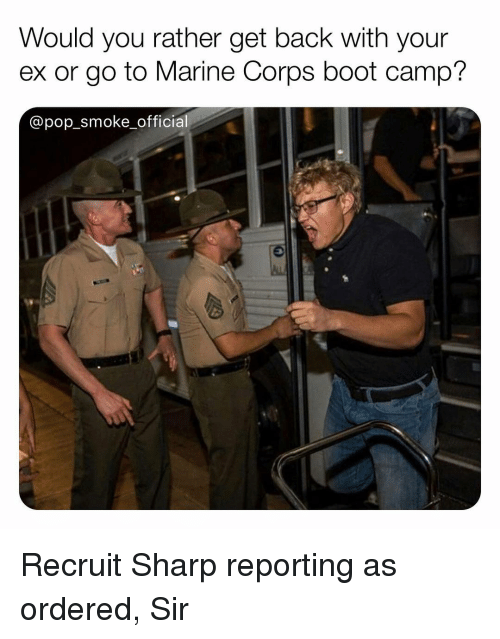 Memes, Pop, and Would You Rather: Would you rather get back with your  ex or go to Marine Corps boot camp?  @pop_smoke officia Recruit Sharp reporting as ordered, Sir