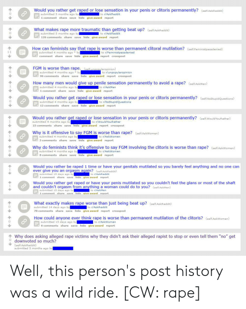 Would You Rather, History, and Rape: Would you rather get raped or lose sensation in your penis or clitoris permanently? (self.AskReddit)  submitted 5 months ago by  to r/AskReddit  1 comment share save hide give award report  What makes rape more traumatic than getting beat up? (self.AskReddit)  to r/AskReddit  submitted 5 months ago by  126 comments share save hide give award report  How can feminists say that rape is worse than permanent clitoral mutilation? (self.Feministpassdenied)  submitted 4 months ago by  comment share save hide give award report crosspost  to r/Feministpassdenied  FGM is worse than rape. (self.unpopularopinion)  submitted 4 months ago by  96 comments share save hide give award report crosspost  to r/unpopularopinion  How many men would give up penile sensation permanently to avoid a rape? (selfAskMen)  submitted 4 months ago by  1 comment share save hide give award report  to r/AskMen  Would you rather get raped or lose sensation in your penis or clitoris permanently? (self.NoStupidQuestions)  submitted 4 months ago by  to r/NoStupidQuestions  12 comments share save hide give award report  Would you rather get raped or lose sensation in your penis or clitoris permanently? (self.WouldYouRather)  submitted 4 months ago by  to r/WouldYouRather  23 comments share save hide give award report crosspost  Why is it offensive to say FGM is worse than rape? (self.AskWomen)  submitted 4 months ago by  3 comments share save hide give award report  to r/AskWomen  Why do feminists think it's offensive to say FGM involving the clitoris is worse than rape? (self.AskWomen)  to r/AskWomen  submitted 4 months ago by  8 comments share save hide give award report  Would you rather be raped 1 time or have your genitals mutilated so you barely feel anything and no one can  ever give you an orgasm again? (self.AskReddit)  submitted 15 days ago by  1 comment share save hide give award report  to r/AskReddit  Would you rather get raped or have your penis mutilated 