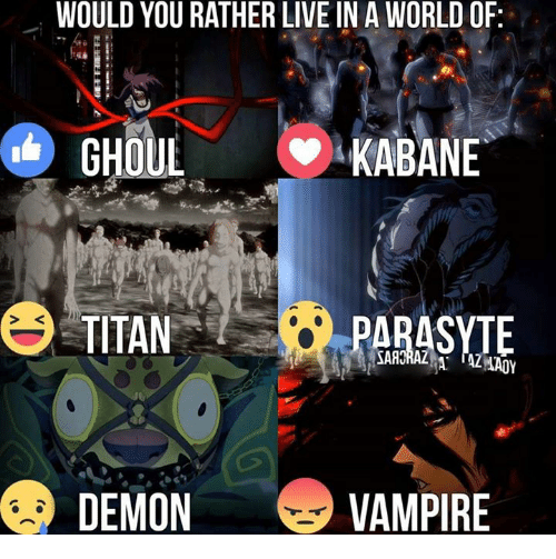 Memes, Titanic, and Would You Rather: WOULD YOU RATHER LIVE IN A WORLD OF  GHOUL  KABANE  TITAN  PARASYTE  DEMON  VAMPIRE