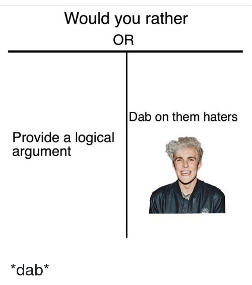 Would You Rather, Dank Memes, and Dab: Would you rather  OR  Dab on them haters  Provide a logical  argument *dab*