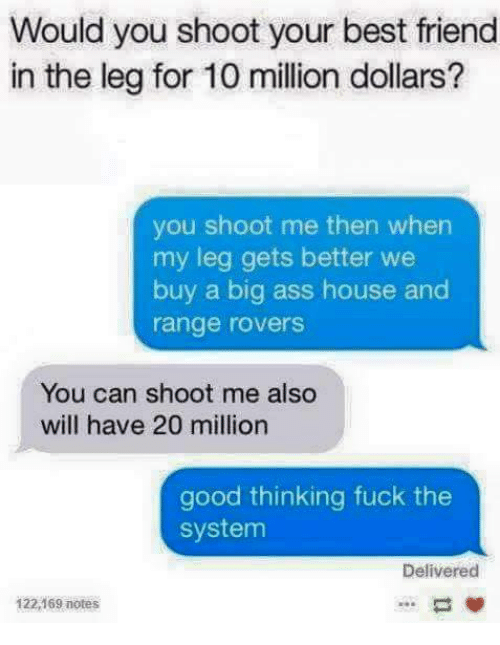 Ass, Best Friend, and Friends: Would you shoot your best friend  in the leg for 10 million dollars?  you shoot me then when  my leg gets better we  buy a big ass house and  range rovers  You can shoot me also  will have 20 million  good thinking fuck the  system  Delivered  122,  notes