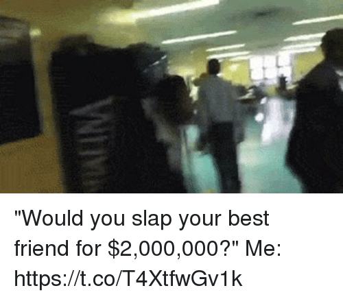 """Best Friend, Best, and Hood: """"Would you slap your best friend for $2,000,000?""""   Me:  https://t.co/T4XtfwGv1k"""