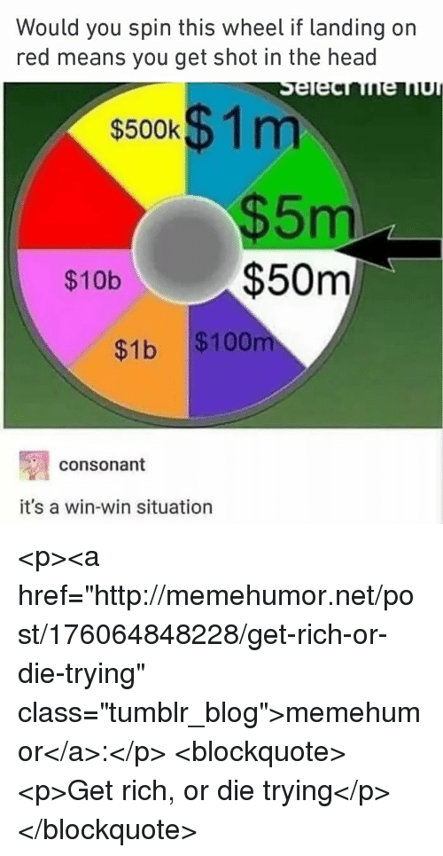"Anaconda, Head, and Tumblr: Would you spin this wheel if landing on  red means you get shot in the head  s500k$ 1m  $5m  $50m  $10b  $1b $100  consonant  it's a win-win situation <p><a href=""http://memehumor.net/post/176064848228/get-rich-or-die-trying"" class=""tumblr_blog"">memehumor</a>:</p>  <blockquote><p>Get rich, or die trying</p></blockquote>"