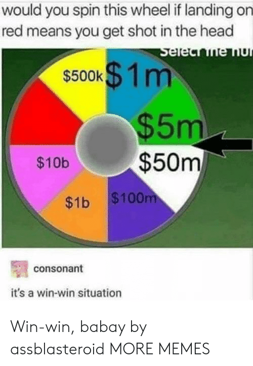 Dank, Head, and Memes: would you spin this wheel if landing on  red means you get shot in the head  $500K m  $5m  $10b$50m  $1b $100  consonant  it's a win-win situation Win-win, babay by assblasteroid MORE MEMES