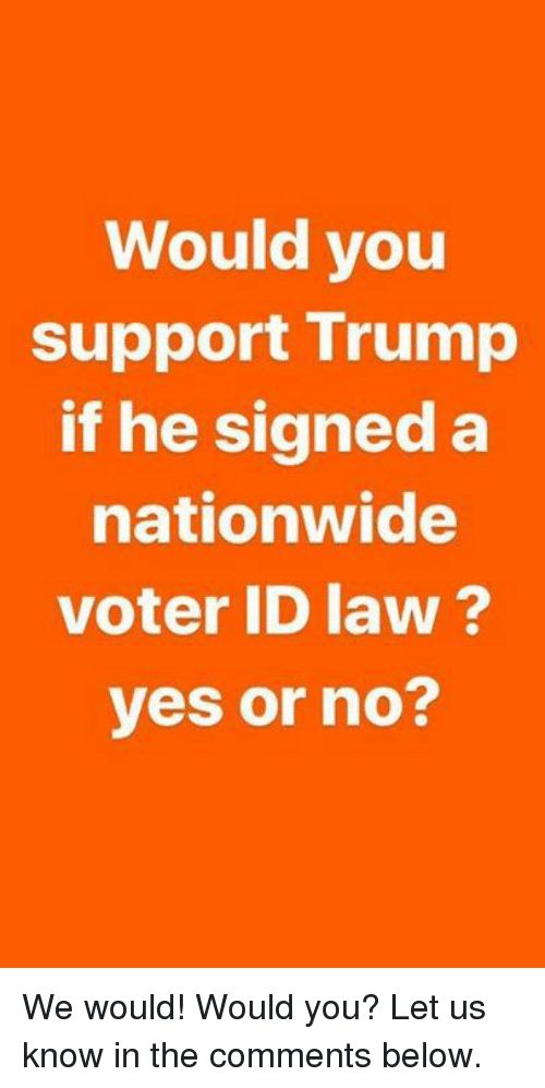 Nationwide, Trump, and Yes: Would you  support Trump  if he signed a  nationwide  voter ID law ?  yes or no? We would! Would you? Let us know in the comments below.