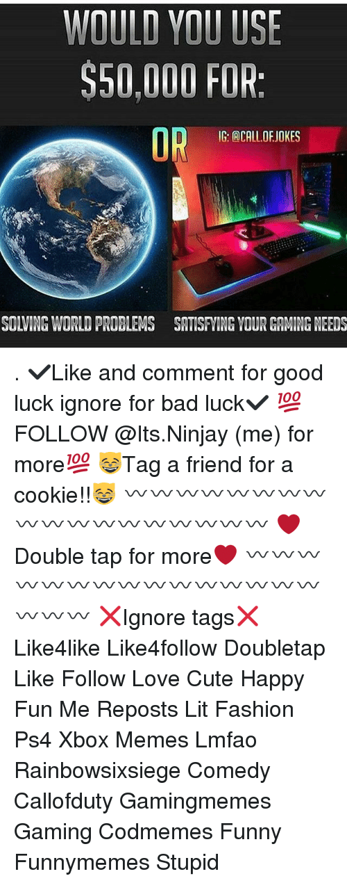 Bad, Cute, and Fashion: WOULD YOU USE  $50,000 FOR  OR  IG: ACALL DEJOKES  SOLVING WORLD PROBLEMS SATISFNING YOUR GAMING NEEDS . ✔Like and comment for good luck ignore for bad luck✔ 💯FOLLOW @Its.Ninjay (me) for more💯 😸Tag a friend for a cookie!!😸 〰〰〰〰〰〰〰〰〰〰〰〰〰〰〰〰〰〰 ❤️Double tap for more❤ 〰〰〰〰〰〰〰〰〰〰〰〰〰〰〰〰〰〰 ❌Ignore tags❌ Like4like Like4follow Doubletap Like Follow Love Cute Happy Fun Me Reposts Lit Fashion Ps4 Xbox Memes Lmfao Rainbowsixsiege Comedy Callofduty Gamingmemes Gaming Codmemes Funny Funnymemes Stupid