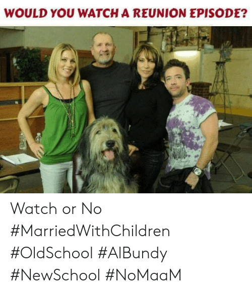 Memes, Watch, and 🤖: WOULD YOU WATCH A REUNION EPISODE? Watch or No #MarriedWithChildren #OldSchool #AlBundy #NewSchool #NoMaaM