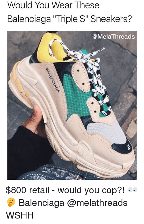 "Memes, Sneakers, and Wshh: Would You Wear These  Balenciaga ""Triple S"" Sneakers?  @MelaThreads $800 retail - would you cop?! 👀🤔 Balenciaga @melathreads WSHH"