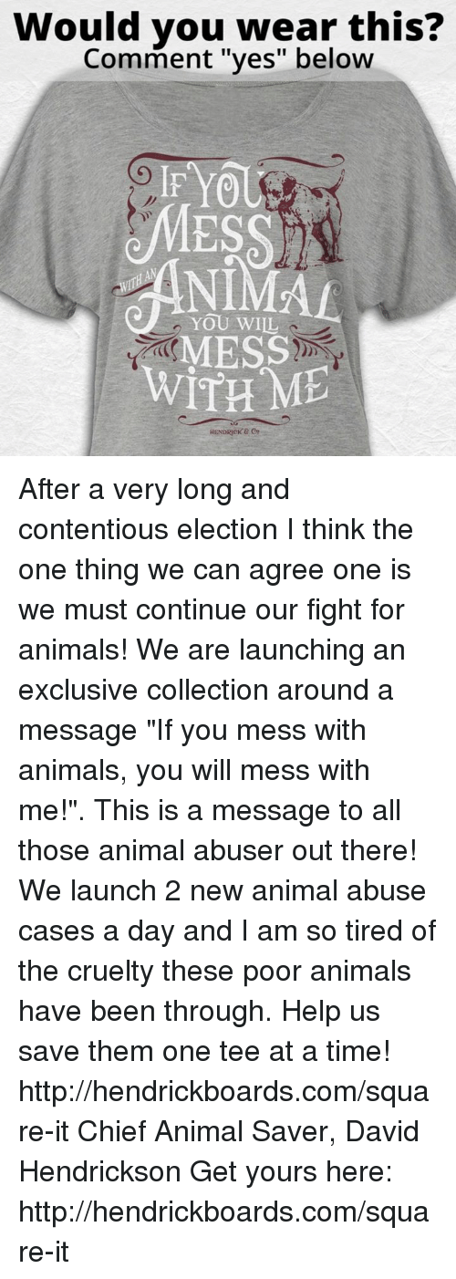 "Memes, Yo, and Chiefs: Would you wear this?  Comment ""yes"" below  IF YO  YOU WILL  MESS  WITH ME  HENDRICK After a very long and contentious election I think the one thing we can agree one is we must continue our fight for animals! We are launching an exclusive collection around a message ""If you mess with animals, you will mess with me!"". This is a message to all those animal abuser out there! We launch 2 new animal abuse cases a day and I am so tired of the cruelty these poor animals have been through. Help us save them one tee at a time! http://hendrickboards.com/square-it  Chief Animal Saver, David Hendrickson  Get yours here: http://hendrickboards.com/square-it"