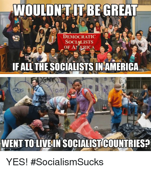 Memes, All The, and 🤖: WOULDNT IT BE GREAT  DEMOCRATIC  SOCI LISTs  OF A ERICA  IF ALL THE SOCIALISTS INAMERICA  WENT TOLIVEIN SOCIALISTICOUNTRIES? YES! #SocialismSucks