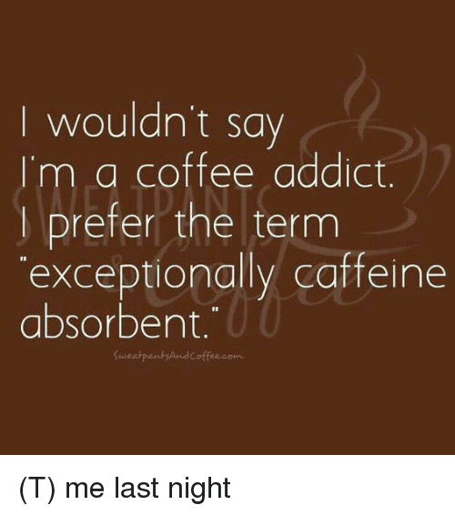 wouldnt say im a coffee addict prefer the term exceptionally 7622146 wouldn't say i'm a coffee addict prefer the term exceptionally