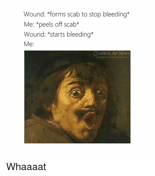 Facebook, Memes, and facebook.com: Wound: *forms scab to stop bleeding*  Me: *peels off scab*  Wound: *starts bleeding*  Me:  LASSICAL ART MEMES  facebook.com classicalartmemes Whaaaat