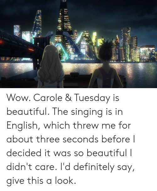 Beautiful, Dank, and Definitely: Wow. Carole & Tuesday is beautiful. The singing is in English, which threw me for about three seconds before I decided it was so beautiful I didn't care.  I'd definitely say, give this a look.