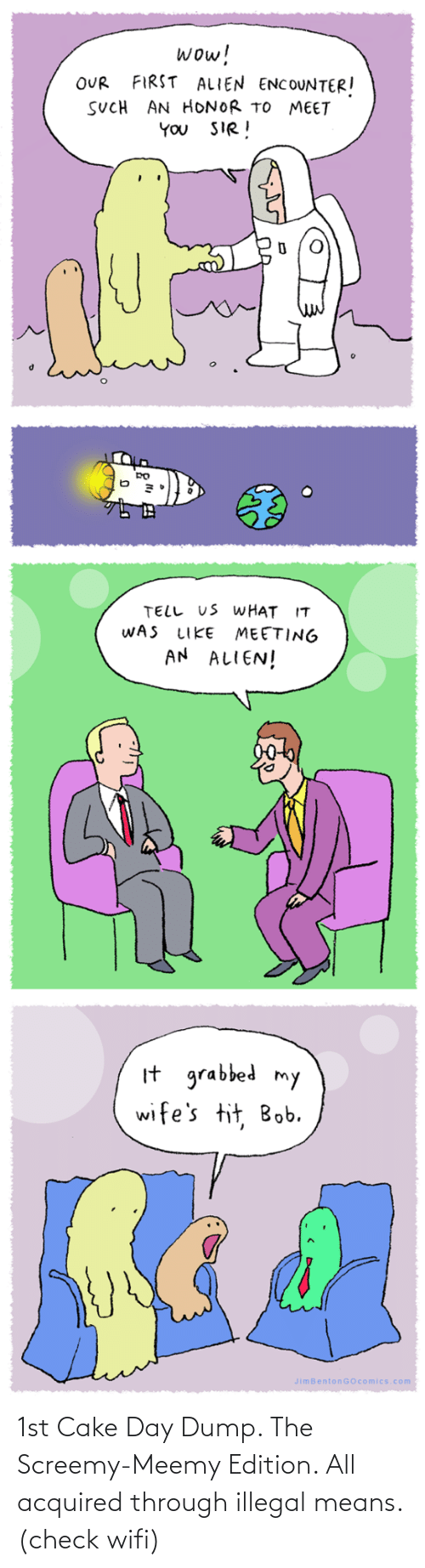 Wow, Alien, and Cake: wow!  FIRST ALIEN ENCOUNTER!  OUR  SUCH AN HONOR TO MEET  YOU SIR!  TELL US WHAT IT  WAS  MEETING  AN ALIEN!  LIKE  It grabbed my  wife's tit, Bob.  JimBentonGOcomics.com 1st Cake Day Dump. The Screemy-Meemy Edition. All acquired through illegal means. (check wifi)