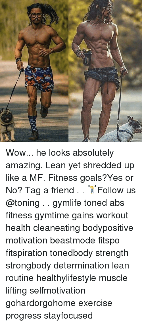 Goals, Lean, and Memes: Wow... he looks absolutely amazing. Lean yet shredded up like a MF. Fitness goals?Yes or No? Tag a friend . . 🏋Follow us @toning . . gymlife toned abs fitness gymtime gains workout health cleaneating bodypositive motivation beastmode fitspo fitspiration tonedbody strength strongbody determination lean routine healthylifestyle muscle lifting selfmotivation gohardorgohome exercise progress stayfocused