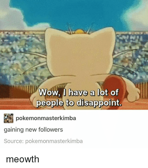 Girl Memes, Lots, and Disappointment: Wow, I have a lot of  people to disappoint  pokemonmasterkimba  gaining new followers  Source: pokemonmasterkimba meowth