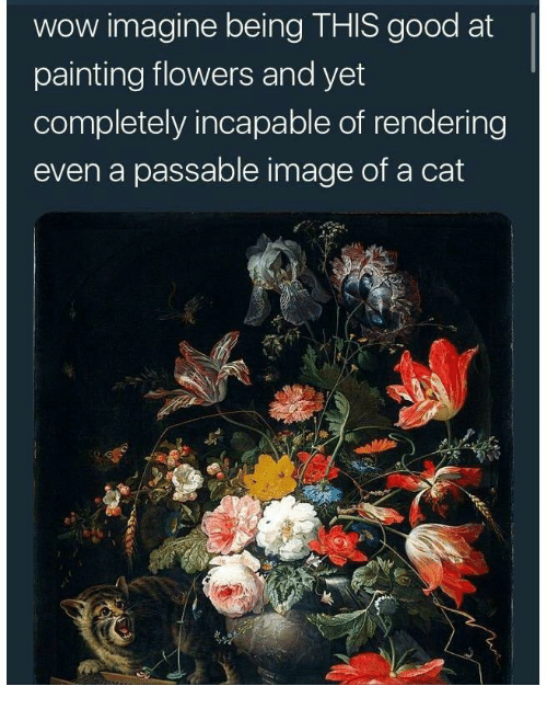 Wow, Flowers, and Good: wow imagine being THIS good at  painting flowers and yet  completely incapable of rendering  even a passable image of a cat